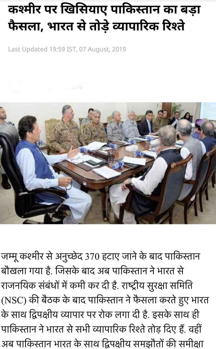 📺 ब्रेकिंग न्यूज - | कश्मीर पर खिसियाए पाकिस्तान का बड़ा फैसला , भारत से तोड़े व्यापारिक रिश्ते Last Updated 19 : 59 IST , 07 August , 2019 जम्मू कश्मीर से अनुच्छेद 370 हटाए जाने के बाद पाकिस्तान बौखला गया है . जिसके बाद अब पाकिस्तान ने भारत से राजनयिक संबंधों में कमी कर दी है . राष्ट्रीय सुरक्षा समिति ( NSC ) की बैठक के बाद पाकिस्तान ने फैसला करते हुए भारत के साथ द्विपक्षीय व्यापार पर रोक लगा दी है . इसके साथ ही पाकिस्तान ने भारत से सभी व्यापारिक रिश्ते तोड़ दिए हैं . वहीं अब पाकिस्तान भारत के साथ द्विपक्षीय समझौतों की समीक्षा - ShareChat