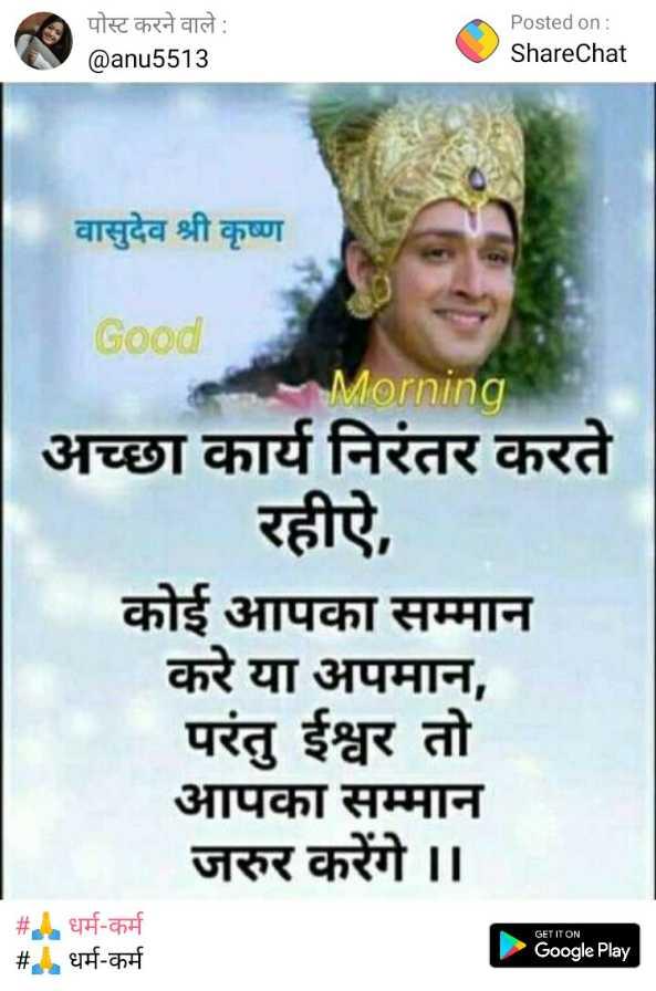 🙏 भक्त नंबर-वन - पोस्ट करने वाले : @ anu5513 Posted on : ShareChat वासुदेव श्री कृष्ण Good Morning अच्छा कार्य निरंतर करते रहीऐ , कोई आपका सम्मान करे या अपमान , परंतु ईश्वर तो आपका सम्मान जरुर करेंगे । GET IT ON धर्म - कर्म # . धर्म - कर्म Google Play - ShareChat