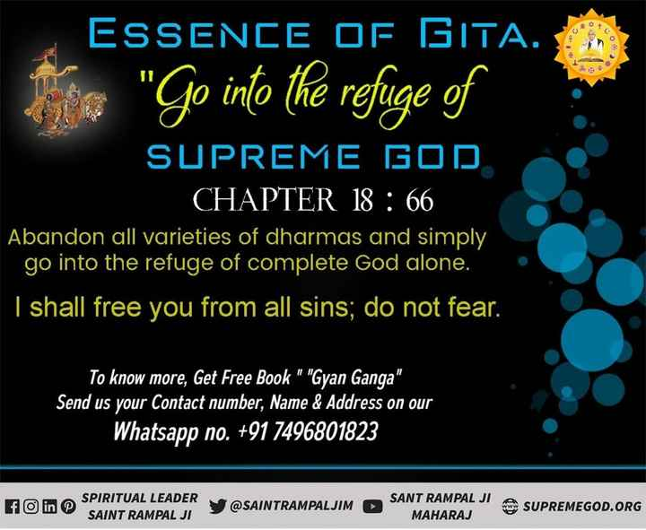 भक्ति सागर - ESSENCE OF GITA . The Go into the refuge of SUPREME GOD CHAPTER 18 : 66 Abandon all varieties of dharmas and simply go into the refuge of complete God alone . I shall free you from all sins ; do not fear . To know more , Get Free Book Gyan Ganga Send us your Contact number , Name & Address on our Whatsapp no . + 91 7496801823 FO in © SPIRITUAL LEADER SAINT RAMPAL JI INTRAMPALJIM SANT RAMPAL JI MAHARAJ SUPREMEGOD . ORG - ShareChat