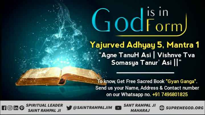 "🙏 भक्ति - is in Godform Form ) Yajurved Adhyay 5 , Mantra 1 "" Agne Tanul Asi Vishnve Tva Somasya Tanur ' Asi "" To know , Get Free Sacred Book Gyan Ganga . Send us your Name , Address & Contact number on our Whatsapp no . + 91 7496801825 SPIRITUAL LEADER SAINT RAMPAL JI Y @ SAINTRAMPALJIM SANTRAMPAL MAHARAJ SUPREMEGOD . ORG - ShareChat"