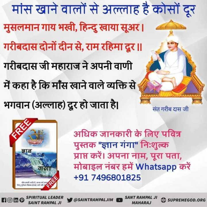 🙏 भक्ति - मांस खाने वालों से अल्लाह है कोसों दूर मुसलमान गाय भखी , हिन्दु खाया सूअर । गरीबदास दोनों दीन से , राम रहिमा दूर ॥ गरीबदास जी महाराज ने अपनी वाणी में कहा है कि मांस खाने वाले व्यक्ति से भगवान ( अल्लाह ) दूर हो जाता है । संत गरीब दास जी ज्ञान अधिक जानकारी के लिए पवित्र पुस्तक ज्ञान गंगा निःशुल्क प्राप्त करें । अपना नाम , पूरा पता , मोबाइल नंबर हमें Whatsapp करें + 91 7496801825 गगा रामारीजातिकालयमा शिशु मुक्ति मिल गई . धर्म FREE fo in @ SPIRITUAL LEADER SANT RAMPAL JI A SUPREMEGOD . ORG V @ SAINTRAMPALJIMP SAINT RAMPAL JIS MAHARAJ HON - ShareChat