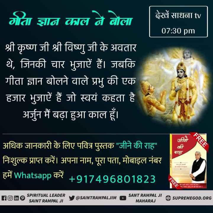 🙏 भक्ति - देखें साधना tv गोता ज्ञान काल ने बोला 07 : 30 pm श्री कृष्ण जी श्री विष्णु जी के अवतार थे , जिनकी चार भुजाएँ हैं । जबकि गीता ज्ञान बोलने वाले प्रभु की एक हजार भुजारें हैं जो स्वयं कहता है । अर्जुन मैं बढ़ा हुआ काल हूँ । FREE राह अधिक जानकारी के लिए पवित्र पुस्तक जीने की राह निःशुल्क प्राप्त करें । अपना नाम , पूरा पता , मोबाइल नंबर हमें whatsapp करें + 917496801823 FREE जाता ! FO ine SPIRITUAL LEADER SAINT RAMPAL JI @ SAINTRAMPALJIM SANT RAMPAL JIE SUPREMEGOD . ORG MAHARAJ - ShareChat