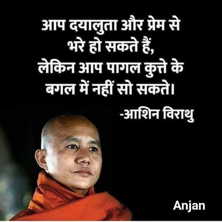 🙏 भक्ति - आप दयालुता और प्रेम से _ _ भरे हो सकते हैं , लेकिन आप पागल कुत्ते के बगल में नहीं सो सकते । - आशिन विराथु Anjan - ShareChat