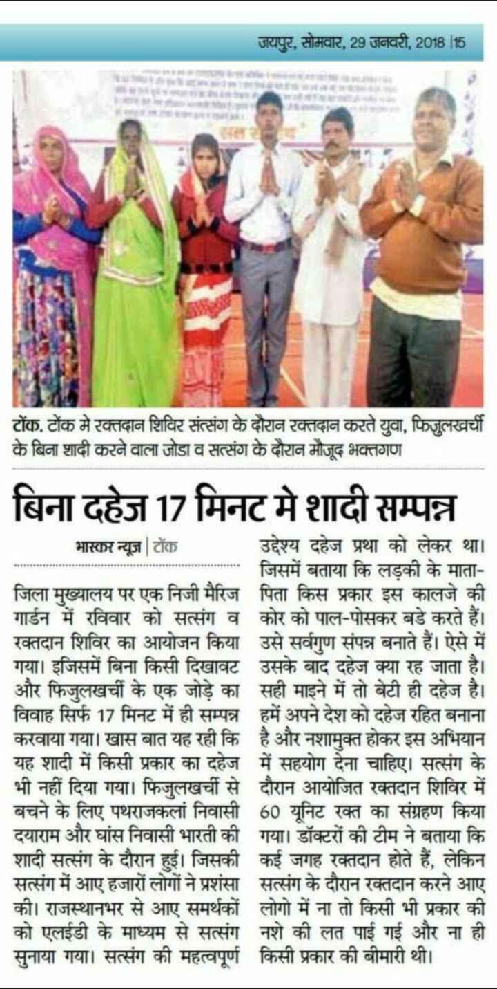 🙏 भक्ति - जयपुर , सोमवार , 29 जनवरी , 2018 15 टोंक . टोंक मे रक्तदान शिविर संत्संग के दौरान रक्तदान करते युवा , फिजुलखर्ची के बिना शादी करने वाला जोडा व सत्संग के दौरान मौजूद भक्तगण बिना दहेज 17 मिनट मे शादी सम्पन्न भास्कर न्यूज़   टोंक उद्देश्य दहेज प्रथा को लेकर था । जिसमें बताया कि लड़की के माता जिला मुख्यालय पर एक निजी मैरिज पिता किस प्रकार इस कालजे की गार्डन में रविवार को सत्संग व कोर को पाल - पोसकर बडे करते हैं । रक्तदान शिविर का आयोजन किया उसे सर्वगुण संपन्न बनाते हैं । ऐसे में गया । इजिसमें बिना किसी दिखावट उसके बाद दहेज क्या रह जाता है । और फिजलखर्ची के एक जोड़े का सही माइने में तो बेटी ही दहेज है । विवाह सिर्फ 17 मिनट में ही सम्पन्न हमें अपने देश को दहेज रहित बनाना करवाया गया । खास बात यह रही कि है और नशामुक्त होकर इस अभियान यह शादी में किसी प्रकार का दहेज में सहयोग देना चाहिए । सत्संग के भी नहीं दिया गया । फिजुलखर्ची से दौरान आयोजित रक्तदान शिविर में बचने के लिए पथराजकलां निवासी 60 यूनिट रक्त का संग्रहण किया दयाराम और घांस निवासी भारती की गया । डॉक्टरों की टीम ने बताया कि शादी सत्संग के दौरान हुई । जिसकी कई जगह रक्तदान होते हैं , लेकिन सत्संग में आए हजारों लोगों ने प्रशंसा सत्संग के दौरान रक्तदान करने आए की । राजस्थानभर से आए समर्थकों लोगो में ना तो किसी भी प्रकार की को एलईडी के माध्यम से सत्संग नशे की लत पाई गई और ना ही सुनाया गया । सत्संग की महत्वपूर्ण किसी प्रकार की बीमारी थी । - ShareChat