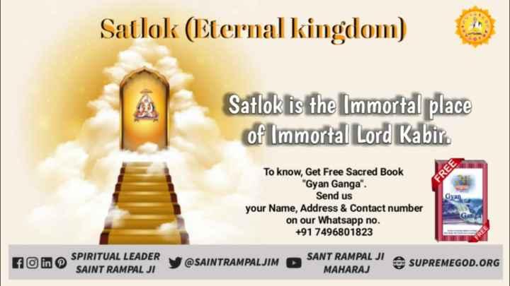 🙏 भक्ति - Satlok ( Eternal kingdom ) Satlok is the Immortal place of Immortal Lord Kabir . FREE Gyan To know , Get Free Sacred Book Gyan Ganga . Send us your Name , Address & Contact number on our Whatsapp no . + 91 7496801823 Ganga A SPIRITUAL LEADER VOSAINTRAMPALJIM SAINT RAMPAL JI SANT RAMPAL JI A SUPREMEGOD . ORG MAHARAJ - ShareChat
