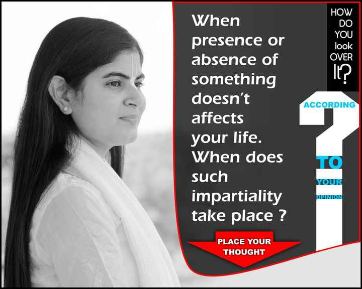 🙏 भक्ति - HOW DO YOU look OVER ACCORDING When presence or absence of something doesn ' t affects your life . When does such impartiality take place ? YOUR OPINION PLACE YOUR THOUGHT - ShareChat