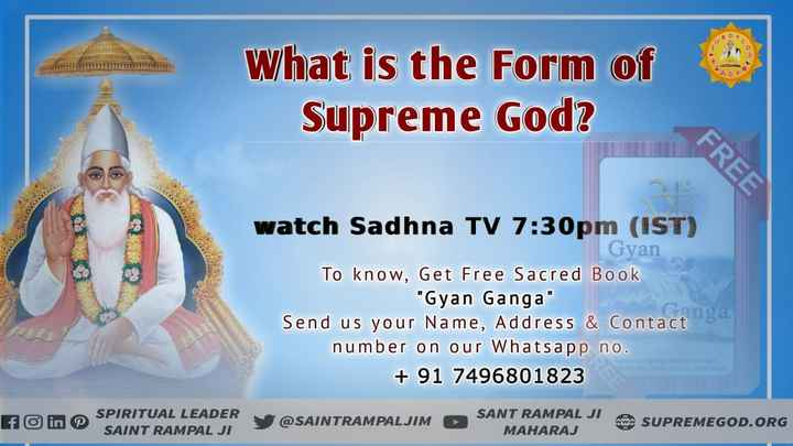 🙏 भक्ति - What is the form of Supreme God ? FREE watch Sadhna TV 7 : 30pm ( IST ) Gyan To know , Get Free Sacred Book Gyan Ganga Send us your Name , Address & Contact number on our Whatsapp no . + 91 7496801823 SPIRITUAL LEADER SAINT RAMPAL JI y @ SAINTRAMPALJIM SANT RAMPAL JI SAN MAHARAJ SUPREMEGOD . ORG - ShareChat