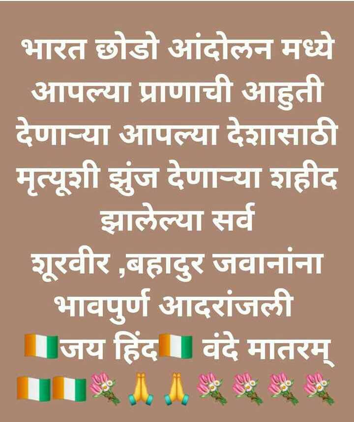 🇮🇳 भारत छोड़ो आंदोलन दिवस - भारत छोडो आंदोलन मध्ये आपल्या प्राणाची आहुती देणाऱ्या आपल्या देशासाठी मृत्यूशी झुंज देणाऱ्या शहीद झालेल्या सर्व शूरवीर , बहादुर जवानांना भावपुर्ण आदरांजली । जय हिंद । । वंदे मातरम् - ShareChat