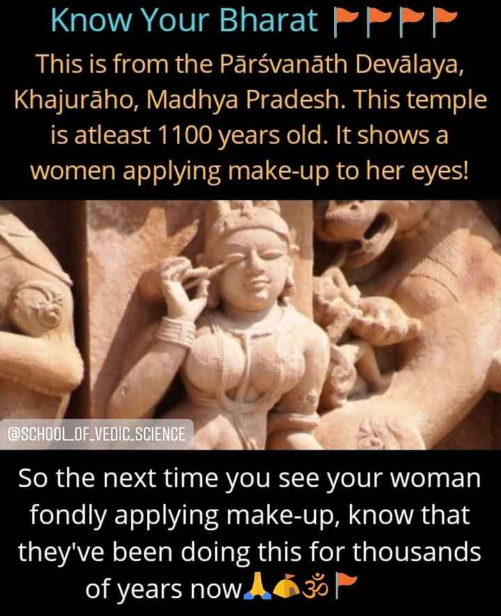 भारत दर्शन - Know Your Bharat PPP This is from the Pārsvanāth Devālaya , Khajurāho , Madhya Pradesh . This temple is atleast 1100 years old . It shows a women applying make - up to her eyes ! e @ SCHOOL _ OF VEDIC SCIENCE So the next time you see your woman fondly applying make - up , know that they ' ve been doing this for thousands of years now A3 - ShareChat