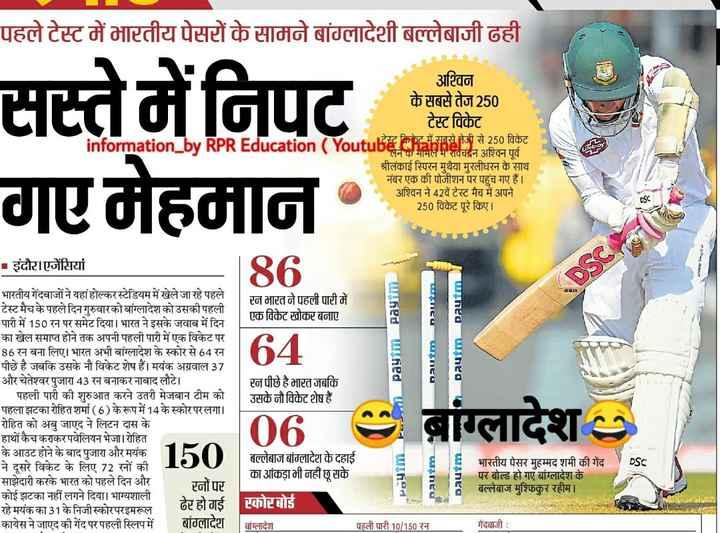 ⚾भारत-बांग्लादेश टेस्ट-1 - पहले टेस्ट में भारतीय पेसरों के सामने बांग्लादेशी बल्लेबाजी ढही सस्ते में निपट गए मेहमान - information _ by अश्विन के सबसे तेज 250 टेस्ट विकेट टेस्ट क्रिकेट में सबसे तेजी से 250 विकेट लेने के मामले में रविचंद्रन अश्विन पूर्व श्रीलंकाई स्पिरन मुथैया मुरलीधरन के साथ नंबर एक की पोजीशन पर पहुंच गए हैं । अश्विन ने 42वें टेस्ट मैच में अपने 250 विकेट पूरे किए । REducation ( Yo - इंदौर । एजेंसियां reflec GANK DSC रन भारत ने पहली पारी में एक विकेट खोकर बनाए Dautim Paytm Paytm . nautmnautm 64 Dautim रन पीछे है भारत जबकि उसके नौ विकेट शेष हैं भारतीय गेंदबाजों ने यहां होल्कर स्टेडियम में खेले जा रहे पहले टेस्ट मैच के पहले दिन गुरुवारको बांग्लादेश को उसकी पहली पारी में 150 रन पर समेट दिया । भारत ने इसके जवाब में दिन का खेल समाप्त होने तक अपनी पहली पारी में एक विकेट पर 86 रन बना लिए । भारत अभी बांग्लादेश के स्कोर से 64 रन पीछे है जबकि उसके नौ विकेट शेष हैं । मयंक अग्रवाल 37 और चेतेश्वर पुजारा 43 रन बनाकर नाबाद लौटे । पहली पारी की शुरुआत करने उतरी मेजबान टीम को पहला झटका रोहित शर्मा ( 6 ) के रूप में 14 के स्कोर परलगा । रोहित को अबु जाएद ने लिटन दास के हाथों कैच कराकर पवेलियन भेजा । रोहित के आउट होने के बाद पुजारा और मयंक 150 ने दूसरे विकेट के लिए 72 रनों की साझेदारी करके भारत को पहले दिन और कोई झटका नहीं लगने दिया । भाग्यशाली रहे मयंक का 31 के निजी स्कोरपरइमरूल ढेर हो गई कायेस ने जाएद की गेंद पर पहली स्लिप में बांग्लादेश बांग्लादेश Ob बल्लेबाज बांग्लादेश के दहाई का आंकड़ा भी नहीं छू सके स्कोरबोर्ड DSC . Paytm Dautm Dautm भारतीय पेसर मुहम्मद शमी की गेंद पर बोल्ड हो गए बांग्लादेश के बल्लेबाज मुश्फिकुर रहीम । रनों पर बांग्लादेश पहली पारी 10 / 150 रन गेंदबाजी : - ShareChat