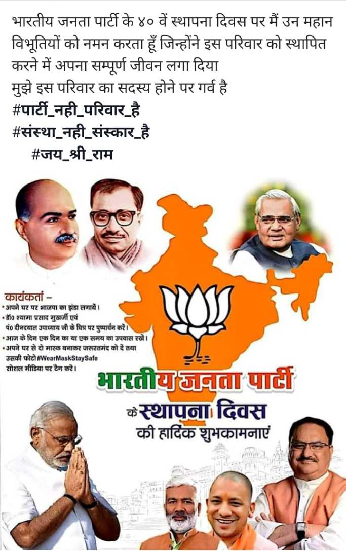 भारतीय जनता पार्टी का स्थापना दिवस - भारतीय जनता पार्टी के ४० वें स्थापना दिवस पर मैं उन महान विभूतियों को नमन करता हूँ जिन्होंने इस परिवार को स्थापित करने में अपना सम्पूर्ण जीवन लगा दिया मुझे इस परिवार का सदस्य होने पर गर्व है # पार्टी _ नही _ परिवार है । # संस्था _ नही _ संस्कार है # जय _ श्री _ राम कार्यकर्ता • अपने घर पर भाजपा का झंडा लगायें । • डॉ० श्यामा प्रसाद मुखर्जी एवं पं0 दीनदयाल उपाध्याय जी के चित्र पर पुष्पार्चन करें । •आज के दिन एक दिन का या एक समय का उपवास रखें । • अपने घर से दो मास्क बनाकर जरूरतमंद को दें तथा उसकी फोटो WearMaskStaySafe सोशल मीडिया पर टैग करें । भारतीय जनता पार्टी के स्थापना दिवस की हार्दिक शुभकामनाएं - ShareChat