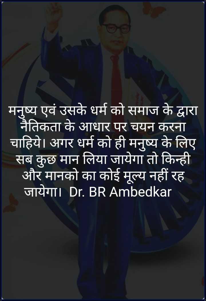 ⚖️ भारतीय संविधान - मनुष्य एवं उसके धर्म को समाज के द्वारा नैतिकता के आधार पर चयन करना चाहिये । अगर धर्म को ही मनुष्य के लिए सब कुछ मान लिया जायेगा तो किन्ही और मानको का कोई मूल्य नहीं रह जायेगा । Dr . BR Ambedkar - ShareChat