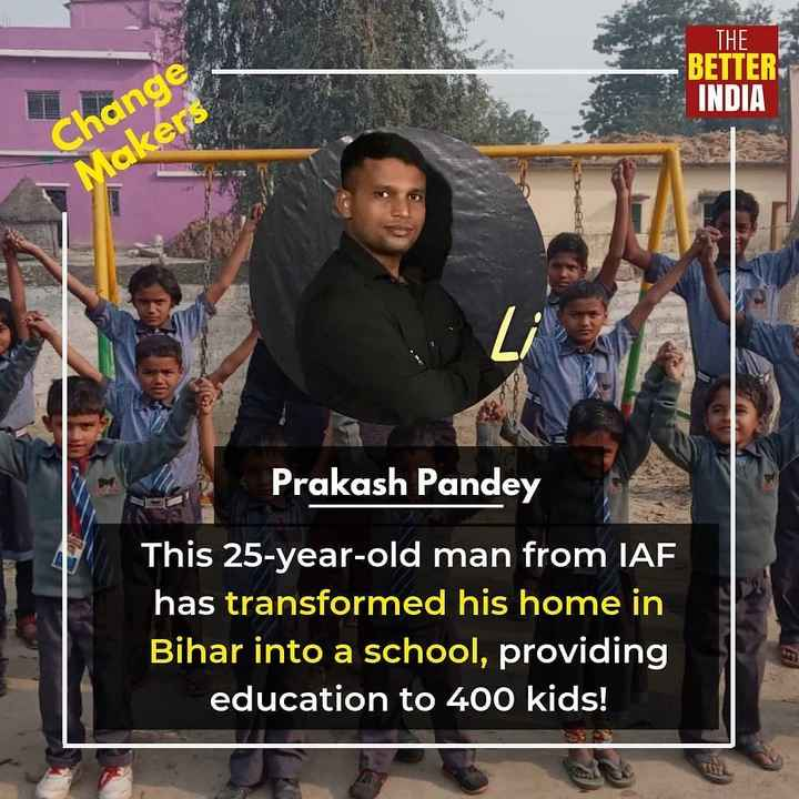 भोजपुरी संस्कृति - THE BETTER INDIA Change Makers EEE Prakash Pandey This 25 - year - old man from IAF has transformed his home in Bihar into a school , providing education to 400 kids ! - ShareChat