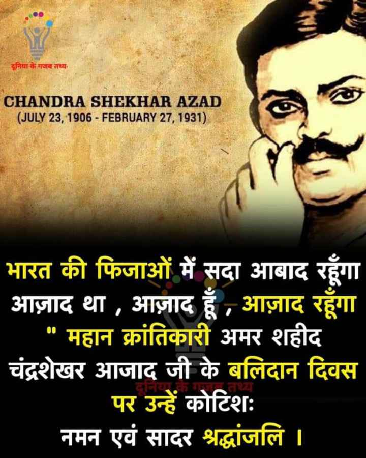 👌 मज़ेदार तथ्य - दूनिया के गजब तथ्य . CHANDRA SHEKHAR AZAD ( JULY 23 , 1906 - FEBRUARY 27 , 1931 ) CHANDRA SHEKHAR AZAD a SEX2050 भारत की फिजाओं में सदा आबाद रहूँगा आज़ाद था , आज़ाद हूँ , आज़ाद रहूँगा महान क्रांतिकारी अमर शहीद चंद्रशेखर आजाद जी के बलिदान दिवस पर उन्हें कोटिशः नमन एवं सादर श्रद्धांजलि | दानयाकगजातथा - ShareChat
