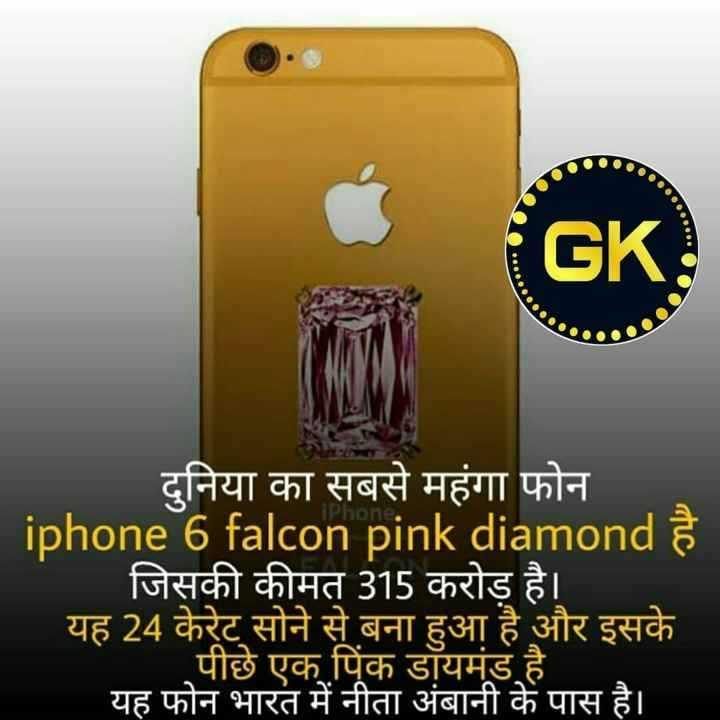 👌 मज़ेदार तथ्य - GK दुनिया का सबसे महंगा फोन iphone 6 falcon pink diamond है जिसकी कीमत 315 करोड़ है । यह 24 केरेट सोने से बना हुआ है और इसके पीछे एक पिंक डॉयमंड है । यह फोन भारत में नीता अंबानी के पास है । - ShareChat