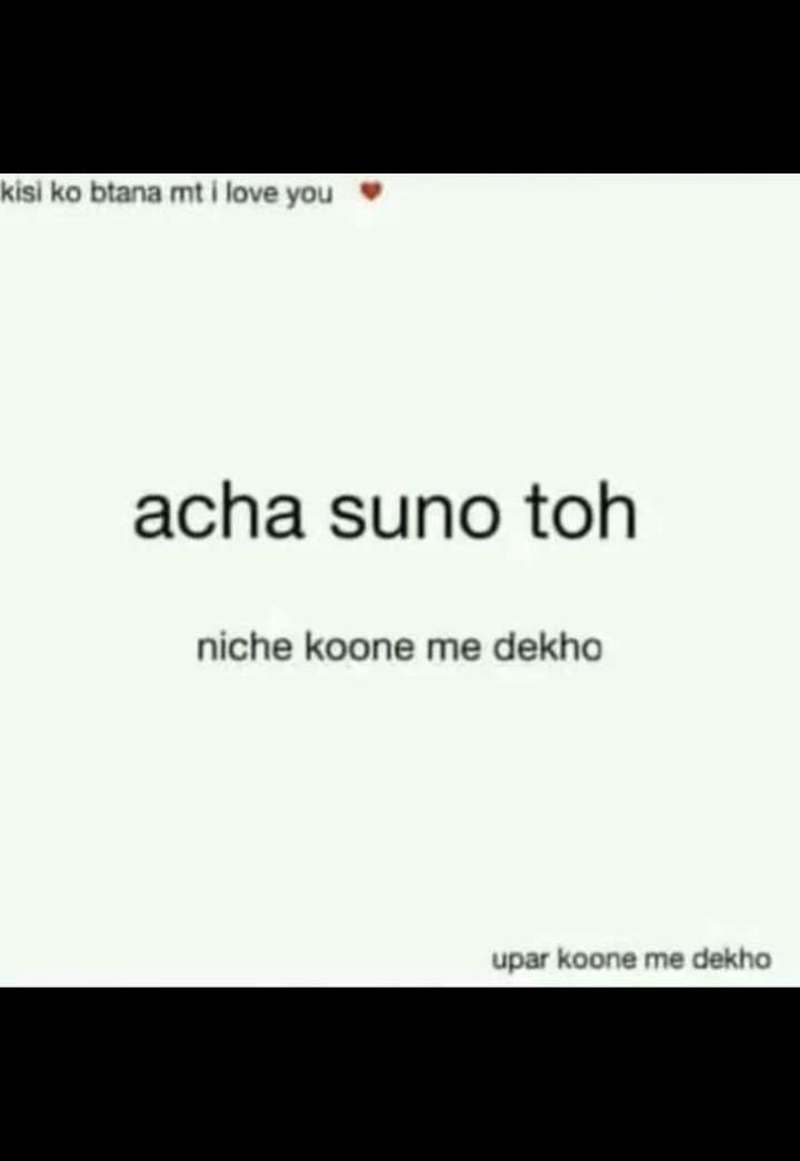 🤣 मज़ेदार फ़ोटो - kisi ko btana mt i love you acha suno toh niche koone me dekho upar koone me dekho - ShareChat