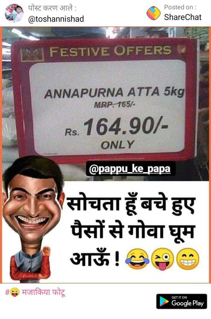 😜 मजाकिया फोटू - * पोस्ट करण आले : @ toshannishad Posted on : ShareChat NI FESTIVE OFFERS ANNAPURNA ATTA 5kg MRP 165 / Rs . 164 . 90 / ONLY @ pappu _ ke _ papa सोचता हूँ बचे हुए पैसों से गोवा घूम आऊँ ! २००० | # मजाकिया फोटू GET IT ON Google Play - ShareChat