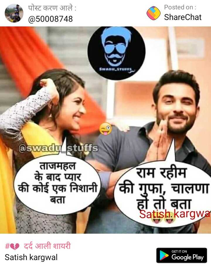 😜 मजाकिया फोटू - पोस्ट करण आले Posted on : ShareChat @ 50008748 anu . iTun @ swadu _ stuffs ताजमहल के बाद प्यार राम रहीम की कोई एक निशानी ( की गुफा , चालणा बता हों तो बता Satish . kargwar # दर्द आली शायरी Satish kargwal GET IT ON Google Play - ShareChat