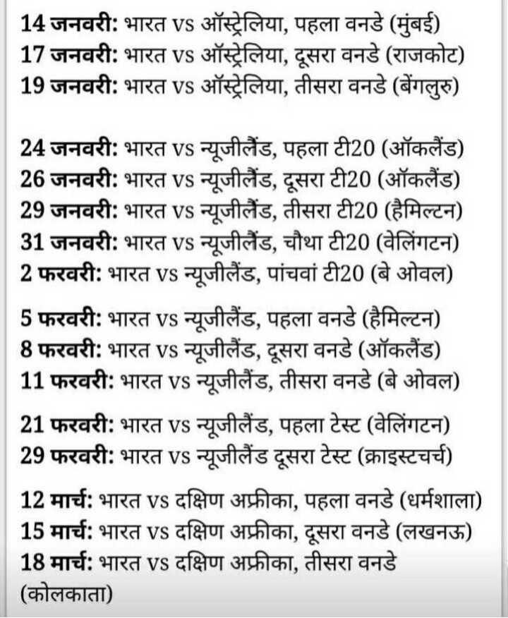 😁 मजेदार खेल - 14 जनवरी : भारत vs ऑस्ट्रेलिया , पहला वनडे ( मुंबई ) 17 जनवरी : भारत vs ऑस्ट्रेलिया , दूसरा वनडे ( राजकोट ) 19 जनवरी : भारत vs ऑस्ट्रेलिया , तीसरा वनडे ( बेंगलुरु ) 24 जनवरी : भारत VS न्यूजीलैंड , पहला टी20 ( ऑकलैंड ) 26 जनवरी : भारत VS न्यूजीलैंड , दूसरा टी20 ( ऑकलैंड ) 29 जनवरी : भारत VS न्यूजीलैंड , तीसरा टी20 ( हैमिल्टन ) 31 जनवरी : भारत VS न्यूजीलैंड , चौथा टी20 ( वेलिंगटन ) 2 फरवरी : भारत vs न्यूजीलैंड , पांचवां टी20 ( बे ओवल ) | 5 फरवरी : भारत vs न्यूजीलैंड , पहला वनडे ( हैमिल्टन ) 8 फरवरी : भारत VS न्यूजीलैंड , दूसरा वनडे ( ऑकलैंड ) 11 फरवरी : भारत vs न्यूजीलैंड , तीसरा वनडे ( बे ओवल ) 21 फरवरी : भारत VS न्यूजीलैंड , पहला टेस्ट ( वेलिंगटन ) 29 फरवरी : भारत VS न्यूजीलैंड दूसरा टेस्ट ( क्राइस्टचर्च ) 12 मार्च : भारत VS दक्षिण अफ्रीका , पहला वनडे ( धर्मशाला ) 15 मार्च : भारत VS दक्षिण अफ्रीका , दूसरा वनडे ( लखनऊ ) 18 मार्च : भारत VS दक्षिण अफ्रीका , तीसरा वनडे ( कोलकाता ) - ShareChat