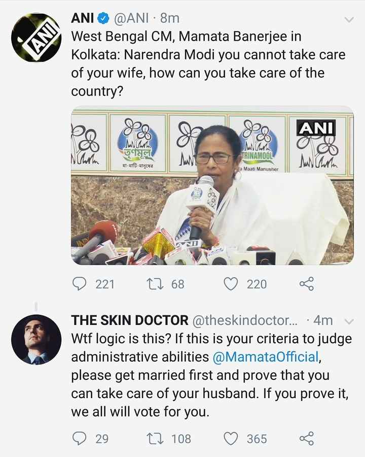 🗳मतदाता जागरुकता ☝ - ANI @ ANI · 8m West Bengal CM , Mamata Banerjee in Kolkata : Narendra Modi you cannot take care of your wife , how can you take care of the country ? ANI www . Tool TRINAMOON w মা - মাটি - মানুষের la Maati Manusher D 221 22 68 ♡ 220 THE SKIN DOCTOR @ theskindoctor . . . •4m v Wtf logic is this ? If this is your criteria to judge administrative abilities @ MamataOfficial , please get married first and prove that you can take care of your husband . If you prove it , we all will vote for you . 9 29 27 108 ♡ 365 Ko - ShareChat