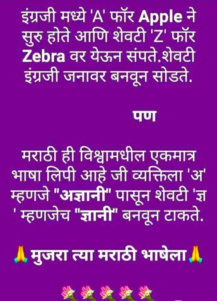 📯मराठी राजभाषा दिवस - इंग्रजी मध्ये ' A ' फॉर Apple ने सुरु होते आणि शेवटी ' Z ' फॉर Zebra वर येऊन संपते . शेवटी इंग्रजी जनावर बनवून सोडते . पण मराठी ही विश्वामधील एकमात्र भाषा लिपी आहे जी व्यक्तिला ' अ ' म्हणजे अज्ञानी पासून शेवटी ' ज्ञ ' म्हणजेच ज्ञानी बनवून टाकते . A . मुजरा त्या मराठी भाषेला । - ShareChat