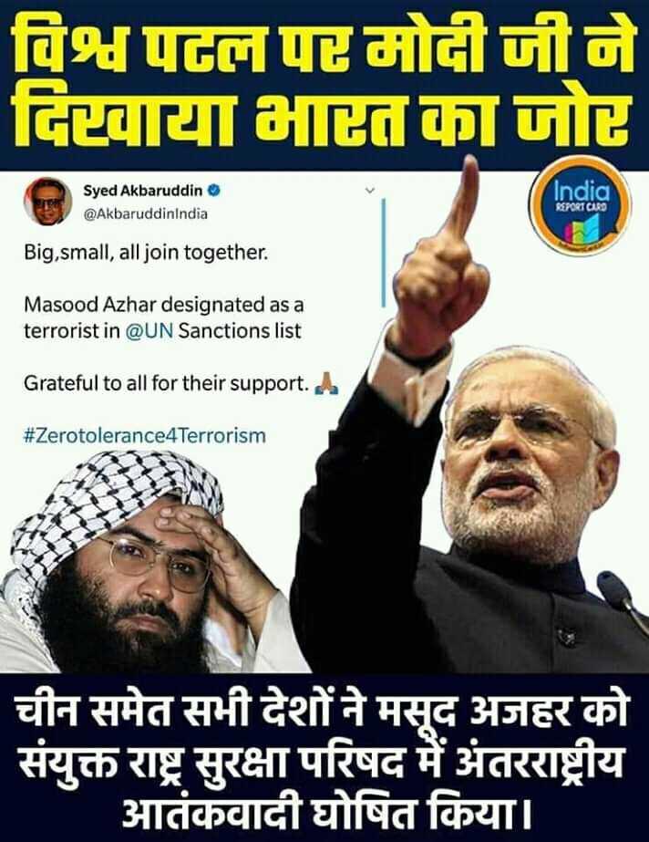 🗞 मसूद अजहर अंतर्राष्ट्रीय आतंकवादी - विश्व पहन पोन जी ने विटवाया आत का जो Syed Akbaruddin @ AkbaruddinIndia India REPORT CARD Big , small , all join together . Masood Azhar designated as a terrorist in @ UN Sanctions list Grateful to all for their support . A # Zerotolerance4Terrorism चीन समेत सभी देशों ने मसूद अजहर को संयुक्त राष्ट्र सुरक्षा परिषद में अंतरराष्ट्रीय आतंकवादी घोषित किया । - ShareChat