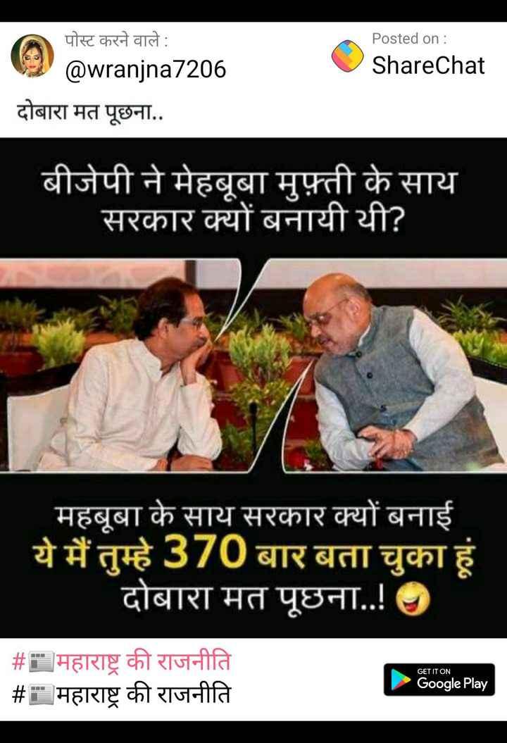📰महाराष्ट्र की राजनीति - Posted on : ShareChat पोस्ट करने वाले : @ wranjna7206 दोबारा मत पूछना . . बीजेपी ने मेहबूबा मुफ़्ती के साय सरकार क्यों बनायी थी ? महबूबा के साय सरकार क्यों बनाई ये मैं तुम्हे 370 बार बता चुका हूं दोबारा मत पूछना . . ! GET IT ON # : महाराष्ट्र की राजनीति # महाराष्ट्र की राजनीति Google Play - ShareChat