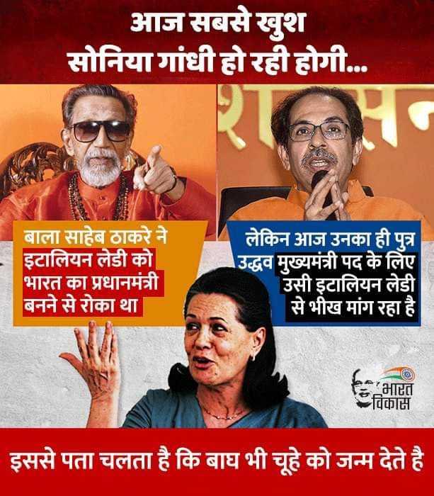 📰महाराष्ट्र की राजनीति - आज सबसे खुश सोनिया गांधी हो रही होगी . . . बाला साहेब ठाकरे ने इटालियन लेडी को भारत का प्रधानमंत्री बनने से रोका था लेकिन आज उनका ही पुत्र उद्धव मुख्यमंत्री पद के लिए उसी इटालियन लेडी से भीख मांग रहा है भारत विकास इससे पता चलता है कि बाघ भी चूहे को जन्म देते है - ShareChat