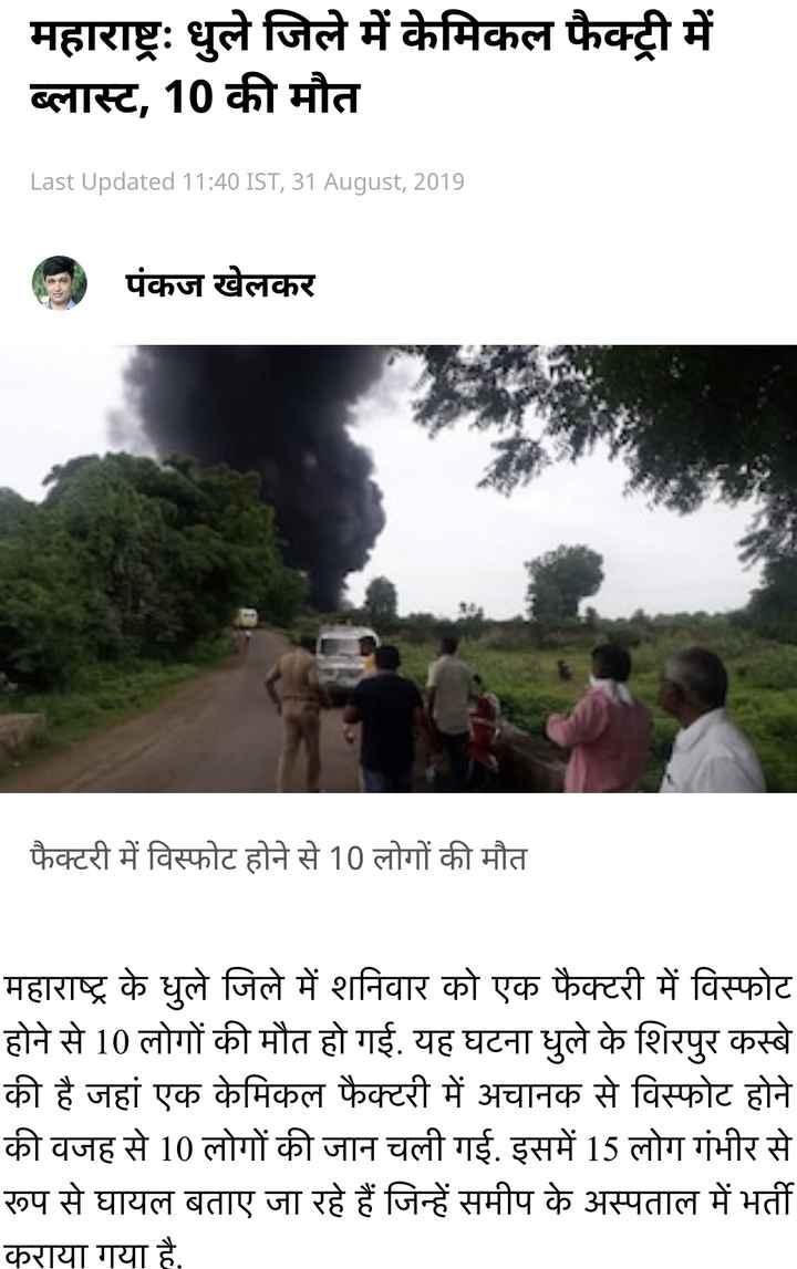 📰 महाराष्ट्र: कैमिकल फैक्ट्री में धमाका - महाराष्ट्रः धुले जिले में केमिकल फैक्ट्री में ब्लास्ट , 10 की मौत _ _ Last Updated 11 : 40 IST , 31 August , 2019 G पंकज खेलकर फैक्टरी में विस्फोट होने से 10 लोगों की मौत महाराष्ट्र के धुले जिले में शनिवार को एक फैक्टरी में विस्फोट होने से 10 लोगों की मौत हो गई . यह घटना धुले के शिरपुर कस्बे की है जहां एक केमिकल फैक्टरी में अचानक से विस्फोट होने की वजह से 10 लोगों की जान चली गई . इसमें 15 लोग गंभीर से रूप से घायल बताए जा रहे हैं जिन्हें समीप के अस्पताल में भर्ती कराया गया है , - ShareChat