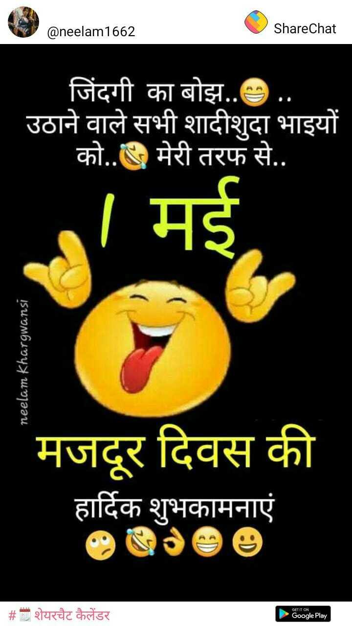 🎉 महाराष्ट्र दिवस - @ neelam1662 ShareChat जिंदगी का बोझ . . . . उठाने वाले सभी शादीशुदा भाइयों को . . मेरी तरफ से . . । मई , neelam Khargwansi मजदूर दिवस की हार्दिक शुभकामनाएं | # शेयरचैट कैलेंडर ► Google Play - ShareChat