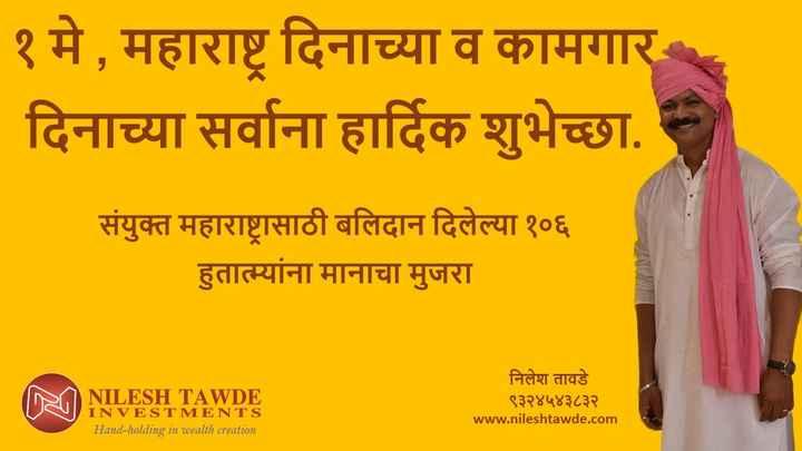 📜महाराष्ट्र शुभेच्छा बॅनर - १ मे , महाराष्ट्र दिनाच्या व कामगार दिनाच्या सर्वाना हार्दिक शुभेच्छा . संयुक्त महाराष्ट्रासाठी बलिदान दिलेल्या १०६ हुतात्म्यांना मानाचा मुजरा NILESH TAWDE INVESTMENTS Hand - holding in wealth creation निलेश तावडे ९३२४५४३८३२ www . nileshtawde . com - ShareChat
