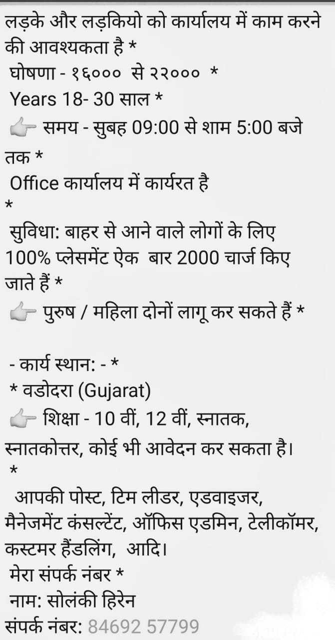 👧 महिला समानता दिवस - लड़के और लड़कियो को कार्यालय में काम करने की आवश्यकता है * घोषणा - १६००० से २२००० * _ _ Years 18 - 30 साल * - समय - सुबह 09 : 00 से शाम 5 : 00 बजे तक * Office कार्यालय में कार्यरत है सुविधा : बाहर से आने वाले लोगों के लिए 100 % प्लेसमेंट ऐक बार 2000 चार्ज किए जाते हैं * - पुरुष / महिला दोनों लागू कर सकते हैं * - कार्य स्थान : - * * वडोदरा ( Gujarat ) - शिक्षा - 10 वीं , 12 वीं , स्नातक , स्नातकोत्तर , कोई भी आवेदन कर सकता है । * _ _ आपकी पोस्ट , टिम लीडर , एडवाइजर , मैनेजमेंट कंसल्टेंट , ऑफिस एडमिन , टेलीकॉमर , कस्टमर हैंडलिंग , आदि । मेरा संपर्क नंबर * नाम : सोलंकी हिरेन संपर्क नंबर : 84692 57799 - ShareChat
