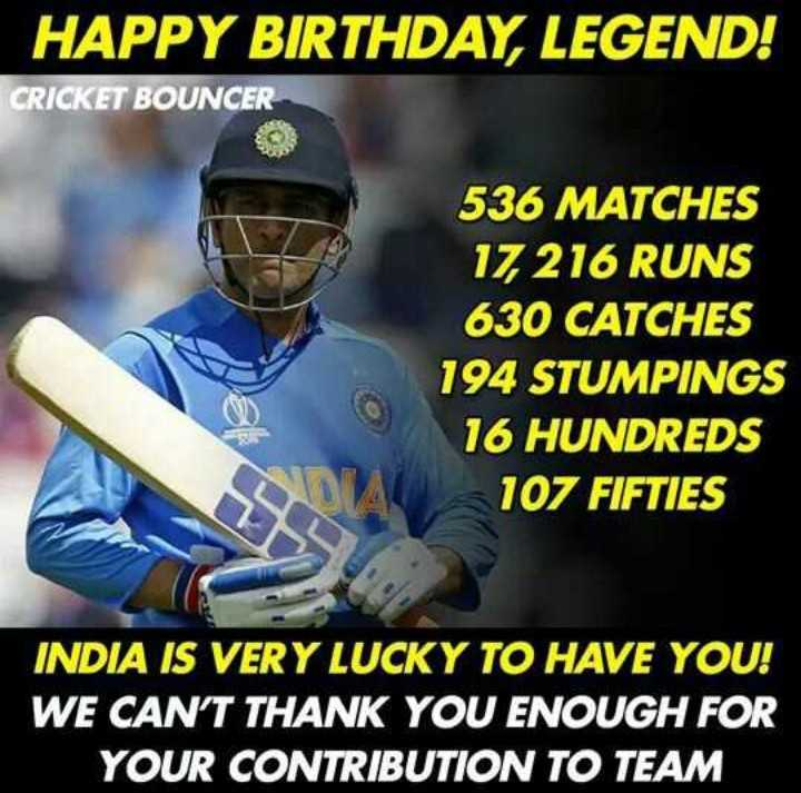 🎂महेंद्रसिंग धोनी बर्थडे - HAPPY BIRTHDAY , LEGEND ! CRICKET BOUNCER 536 MATCHES 17 , 216 RUNS 630 CATCHES 194 STUMPINGS 16 HUNDREDS 107 FIFTIES INDIA IS VERY LUCKY TO HAVE YOU ! WE CAN ' T THANK YOU ENOUGH FOR YOUR CONTRIBUTION TO TEAM - ShareChat