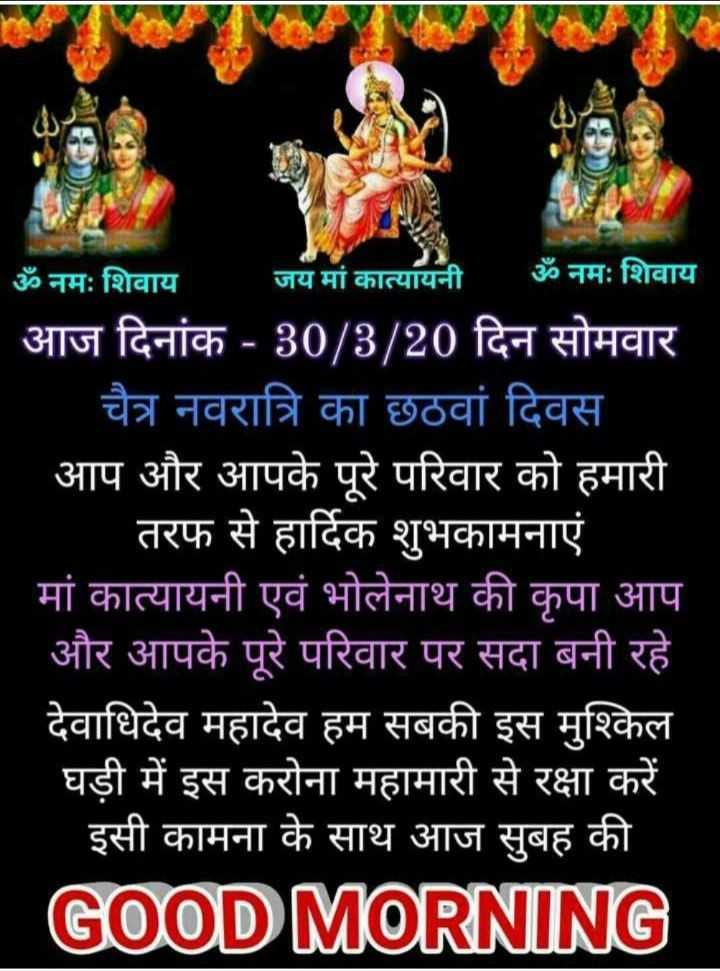 🌺माँ कात्यायनी🌸 - ॐ नमः शिवाय जय मां कात्यायनी ॐ नमः शिवाय आज दिनांक - 30 / 3 / 20 दिन सोमवार चैत्र नवरात्रि का छठवां दिवस आप और आपके पूरे परिवार को हमारी तरफ से हार्दिक शुभकामनाएं मां कात्यायनी एवं भोलेनाथ की कृपा आप और आपके पूरे परिवार पर सदा बनी रहे देवाधिदेव महादेव हम सबकी इस मुश्किल घड़ी में इस करोना महामारी से रक्षा करें इसी कामना के साथ आज सुबह की GOOD MORNING - ShareChat