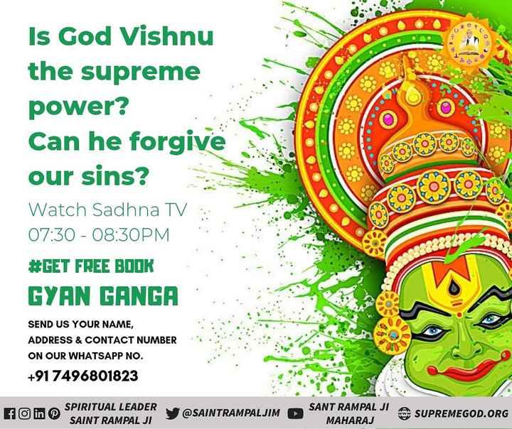 🙏🏼माझा प्रेरणादायक व्हिडीओ - 9 ( 0 ) Is God Vishnu the supreme power ? Can he forgive our sins ? Watch Sadhna TV 07 : 30 - 08 : 30PM # GET FREE BOOK GYAN GANGA COLORE NA SEND US YOUR NAME , ADDRESS & CONTACT NUMBER ON OUR WHATSAPP NO . + 91 7496801823 f in SPIRITUAL LEADER SAINT RAMPAL JI @ SAINTRAMPALJIM SANT RAMPAL JI ASUPREMEGOD . ORG MAHARAJ - ShareChat