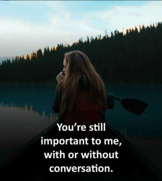 💭माझे विचार - You ' re still important to me , with or without conversation . - ShareChat