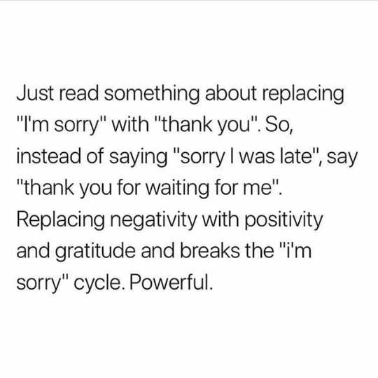 💭माझे विचार - Just read something about replacing I ' m sorry with thank you . So , instead of saying sorry I was late , say thank you for waiting for me . Replacing negativity with positivity and gratitude and breaks the i ' m sorry cycle . Powerful . - ShareChat