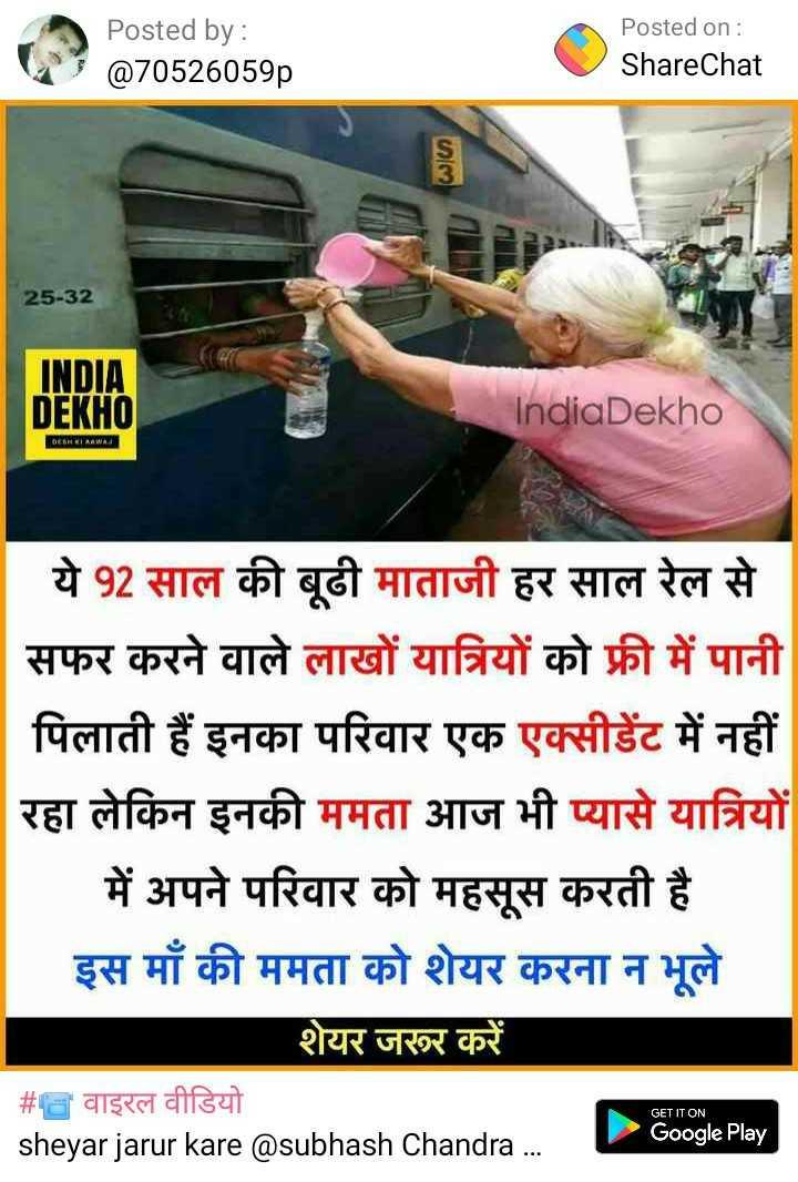 🙏माता-पिता - Posted by : @ 70526059p Posted on : ShareChat 25 - 32 INDIA DEKHO IndiaDekho ये 92 साल की बूढी माताजी हर साल रेल से सफर करने वाले लाखों यात्रियों को फ्री में पानी पिलाती हैं इनका परिवार एक एक्सीडेंट में नहीं रहा लेकिन इनकी ममता आज भी प्यासे यात्रियों _ _ में अपने परिवार को महसूस करती है इस माँ की ममता को शेयर करना न भूले शेयर जरूर करे # वाइरल वीडियो sheyar jarur kare @ subhash Chandra . . . Google Play - ShareChat