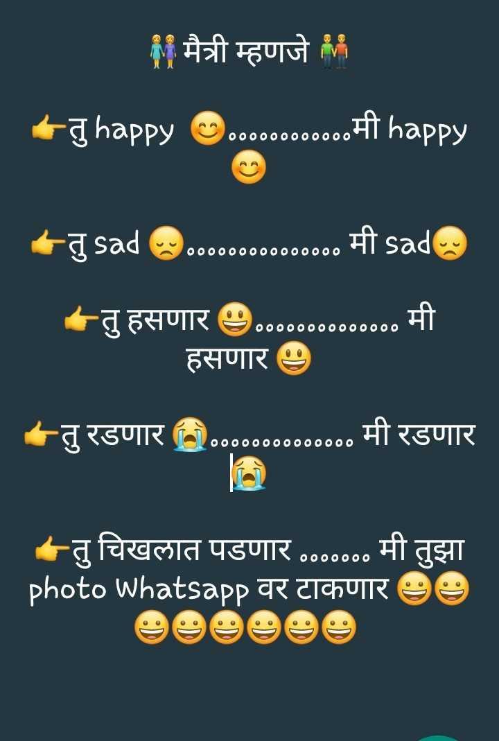 😅मान्सून जोक्स - मैत्री म्हणजे + 5 happy . . . . . . . . . . . . | happy तु sad . ००००००००००० मी sad ००००००००००००००० ०००००००००००००० तु हसणार ७०००००००००००००० मी हसणार ७ तु रडणार ०००००००००००००० मी रडणार तु चिखलात पडणार ००००००० मी तुझा photo whatsapp वर टाकणार - ShareChat