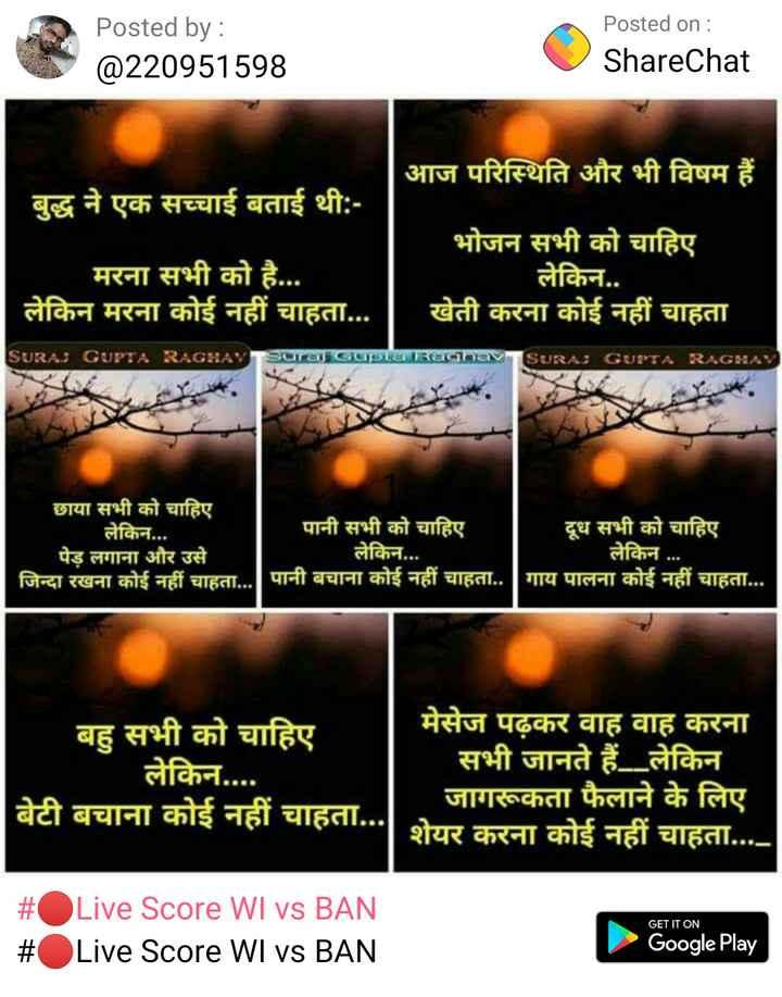 🤳माय सेल्फी - Posted by : @ 220951598 Posted on : ShareChat आज परिस्थिति और भी विषम हैं । बुद्ध ने एक सच्चाई बताई थी : भोजन सभी को चाहिए मरना सभी को है . . . लेकिन . . लेकिन मरना कोई नहीं चाहता . . . | | खेती करना कोई नहीं चाहता SURAJ GUPTA RAGHAY SURAJ GUPTA RAGHAV USUOLO छाया सभी को चाहिए | लेकिन . . . पानी सभी को चाहिए दूध सभी को चाहिए पेड़ लगाना और उसे लेकिन . . . लेकिन . . . जिन्दा रखना कोई नहीं चाहता . . . ] पानी बचाना कोई नहीं चाहता . . गाय पालना कोई नहीं चाहता . . . बहु सभी को चाहिए मेसेज पढ़कर वाह वाह करना लेकिन . . . सभी जानते हैं लेकिन बेटी बचाना कोई नहीं चाहता . . . जागरूकता फैलाने के लिए शेयर करना कोई नहीं चाहता . . . . GET IT ON | # OLive Score WIvs BAN # Live Score WI vs BAN Google Play - ShareChat
