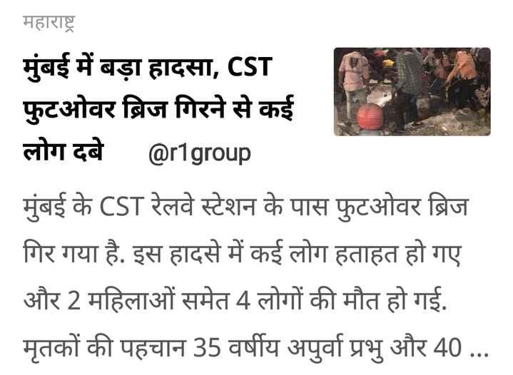 मुंबईः CST फुटओवर ब्रिज गिरा - महाराष्ट्र मुंबई में बड़ा हादसा , CST फुटओवर ब्रिज गिरने से कई लोग दबे @ r1group मुंबई के CST रेलवे स्टेशन के पास फुटओवर ब्रिज गिर गया है . इस हादसे में कई लोग हताहत हो गए और 2 महिलाओं समेत 4 लोगों की मौत हो गई . मृतकों की पहचान 35 वर्षीय अपुर्वा प्रभु और 40 . . . - ShareChat