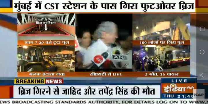 मुंबईः CST फुटओवर ब्रिज गिरा - मुंबई में CST स्टेशन के पास गिरा फुटओवर ब्रिज यहीं से गिरा ब्रिज का हिस्सा शाम 7 . 20 बट्टामला 100 लोगों पर गिरा पल मलगातारा गया । सीएसटी से LIVE 5मौत , 36 घायल BREAKING NEWS LIVE ब्रिज गिरने से जाहिद और तपेंद्र सिंह की मौत इंडिया टीवी THU 2 1 : 4 GNDIA EWS BROADCASTING STANDARDS AUTHORITY , FOR DETAILS LOG ON TO WWW . - ShareChat