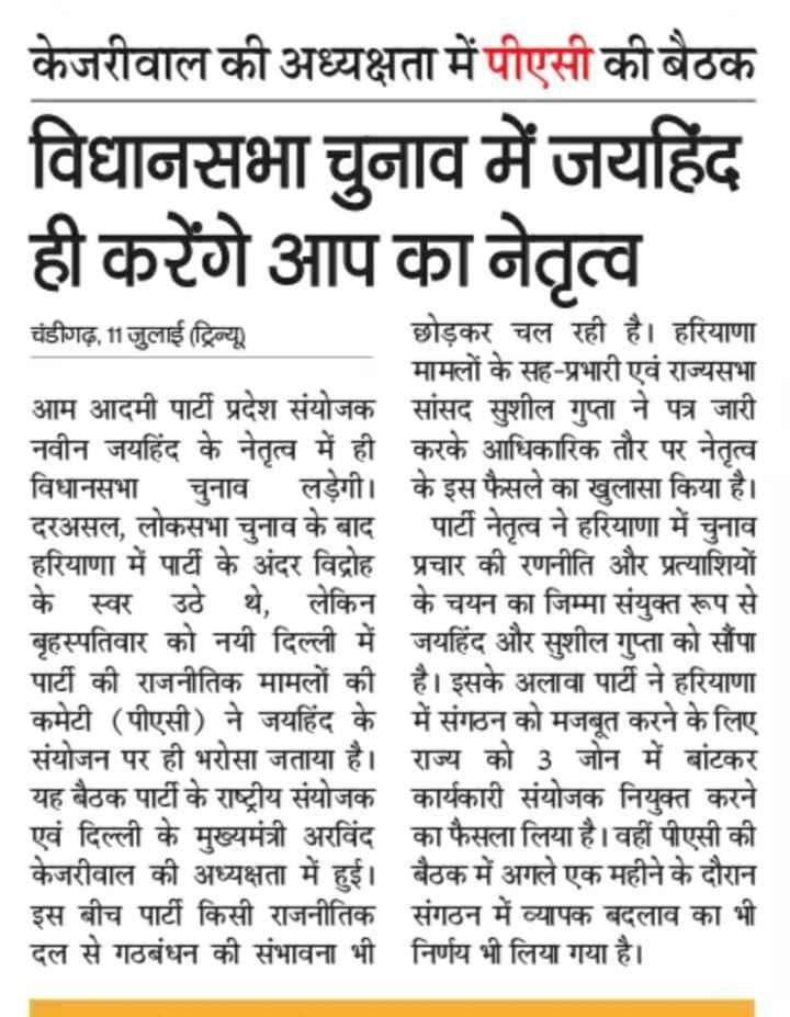 मुख्यमंत्री अरविंद केजरीवाल - केजरीवाल की अध्यक्षता में पीएसी की बैठक विधानसभा चुनाव में जयहिंद ही करेंगे आप का नेतृत्व चंडीगढ़ , 11 जुलाई ( ट्रिन्यू ) छोड़कर चल रही है । हरियाणा मामलों के सह - प्रभारी एवं राज्यसभा आम आदमी पार्टी प्रदेश संयोजक सांसद सुशील गुप्ता ने पत्र जारी नवीन जयहिंद के नेतृत्व में ही करके आधिकारिक तौर पर नेतृत्व विधानसभा चुनाव लड़ेगी । के इस फैसले का खुलासा किया है । दरअसल , लोकसभा चुनाव के बाद पार्टी नेतृत्व ने हरियाणा में चुनाव हरियाणा में पार्टी के अंदर विद्रोह प्रचार की रणनीति और प्रत्याशियों के स्वर उठे थे , लेकिन के चयन का जिम्मा संयुक्त रूप से बृहस्पतिवार को नयी दिल्ली में जयहिंद और सुशील गुप्ता को सौंपा पार्टी की राजनीतिक मामलों की है । इसके अलावा पार्टी ने हरियाणा कमेटी ( पीएसी ) ने जयहिंद के में संगठन को मजबूत करने के लिए संयोजन पर ही भरोसा जताया है । राज्य को 3 जोन में बांटकर यह बैठक पार्टी के राष्ट्रीय संयोजक कार्यकारी संयोजक नियुक्त करने एवं दिल्ली के मुख्यमंत्री अरविंद का फैसला लिया है । वहीं पीएसी की केजरीवाल की अध्यक्षता में हुई । बैठक में अगले एक महीने के दौरान इस बीच पार्टी किसी राजनीतिक संगठन में व्यापक बदलाव का भी दल से गठबंधन की संभावना भी निर्णय भी लिया गया है । - ShareChat