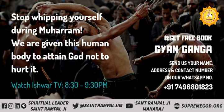 🙌 मुहर्रम - Stop whipping yourself during Muharram ! We are given this human body to attain God not to hurt it . # GET FREE BOOK GYAN GANGA SEND US YOUR NAME , ADDRESS & CONTACT NUMBER ON OUR WHATSAPP NO . + 91 7496801823 Watch Ishwar TV : 8 : 30 - 9 : 30PM fo in © SPIRITUAL LEADER SAINT RAMPAL JI @ SAINTRAMPALJIM SANT RAMPAL JI MAHARAJ SUPREMEGOD . ORG - ShareChat