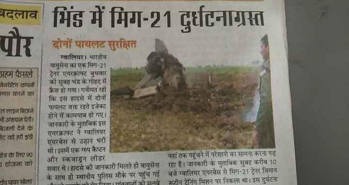 🧡मेरा मध्यप्रदेश🧡 - बदलाव भिंड में मिग - 21 दर्घटनाग्रस्त पौर प्रहम फैसले मनरेटिंग कंपनी माप्त करने का ल लाइन बिछने नी अंशदान देगी । बजली देने के ट की ही झंडी दोनों पायलट सुरक्षित ग्वालियर । भारतीय वायुसेना का एक मिग - 21 ट्रेनर एयरक्राफ्ट बुधवार की सुबह भंड के गोहद में क्रैश हो गया । गनीमत रही कि इस हादसे में दोनों पायलट वक्त रहते इजेक्ट होने में कामयाब हो गए । जानकारी के मुताबिक इस एयरक्राफ्ट ने ग्वालियर एयरबेस से उड़ान भरी थी । इसमें एक ग्रुप कैप्टन और स्कवाड्रन लीडर वहां तक पहुंचने में परेशानी का सामना करना पड़ सवार थे । हादसे की जानकारी मिलते ही वायुसेना रहा है । जानकारी के मुताबिक सुबह करीब 10 के साथ ही स्थानीय पुलिस मौके पर पहुंच गई बजे ग्वालियर एयरबेस से मिग - 21 ट्रेनर विमान A mगांववालों को मलबे रूटीन टेनिंग मिशन पर निकला था । इस दुर्घटना त्रि के लिए 90 योजना को पपावर सोलर - ShareChat
