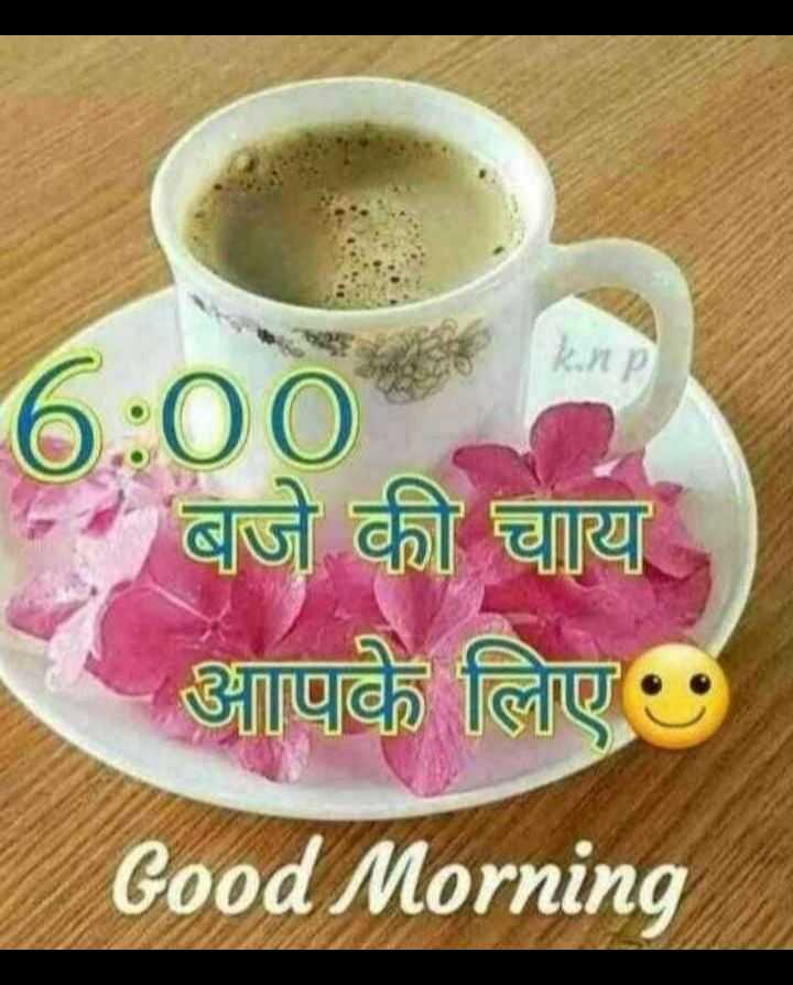 🌄 मेरी आज की सुबह - 6 : 00 बजे की चाय आपके लिए Good Morning - ShareChat