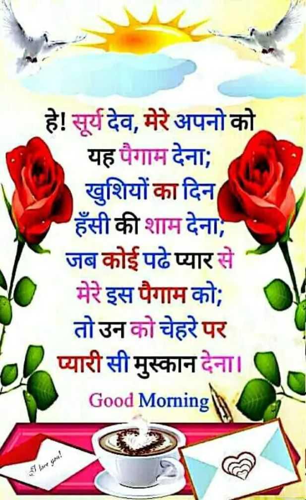 🌄 मेरी आज की सुबह - हे ! सूर्य देव , मेरे अपनो को यह पैगाम देना ; खुशियों का दिन हँसी की शाम देना , जब कोई पढे प्यार से मेरे इस पैगाम को ; तो उन को चेहरे पर र प्यारी सी मुस्कान देना । Good Morning - ShareChat