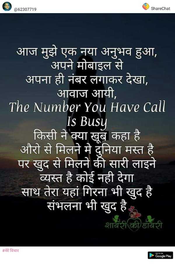 📒 मेरी डायरी - @ 62307719 ShareChat आज मुझे एक नया अनुभव हुआ , अपने मोबाइल से अपना ही नंबर लगाकर देखा , आवाज आयी , The Number You Have Call Is Busy किसी ने क्या खूब कहा है औरो से मिलने मे दुनिया मस्त है पर खुद से मिलने की सारी लाइने व्यस्त है कोई नही देगा । साथ तेरा यहां गिरना भी खुद है । संभलना भी खुद है । शायरी की डायरी # मेरे विचार Google Play - ShareChat