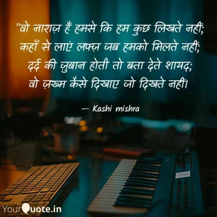 📒 मेरी डायरी - वो नाराज़ हैं हमसे कि हम कुछ लिखते नहीं ; कहाँ से लाएं लफ्ज़ जब हमको मिलते नहीं , दर्द की जुबान होती तो बता देते शायदा वो ज़ख्म कैसे दिखाए जो दिखते नहीं । - Kashi mishra YourQuote . in - ShareChat