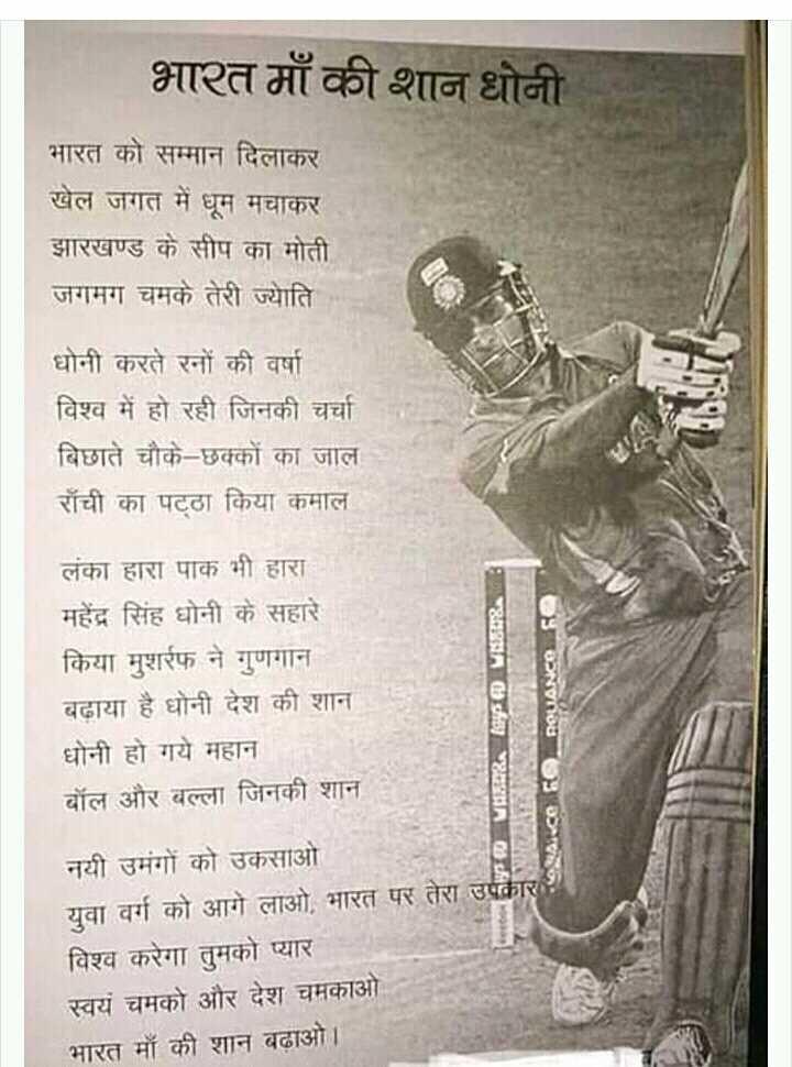 मेरी भारत माँ - भारत माँ की शान धोनी भारत को सम्मान दिलाकर खेल जगत में धूम मचाकर झारखण्ड के सीप का मोती जगमग चमके तेरी ज्योति धोनी करते रनों की वर्षा विश्व में हो रही जिनकी चर्चा बिछाते चौके - छक्कों का जाल रॉची का पट्ठा किया कमाल * . लंका हारा पाक भी हारा । महेंद्र सिंह धोनी के सहारे किया मुशर्रफ ने गुणगान बढ़ाया है धोनी देश की शान धोनी हो गये महान बॉल और बल्ला जिनकी शान POUANCO 8 नयी उमंगों को उकसाओ युवा वर्ग को आगे लाओ , भारत पर तेरा उपकार विश्व करेगा तुमको प्यार स्वयं चमको और देश चमकाओ भारत माँ की शान बढ़ाओ । - ShareChat